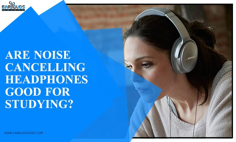 Are Noise Cancelling Headphones Good for Studying